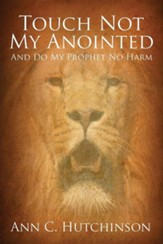 Touch Not My Anointed: And Do My Prophet No Harm