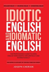 Idiotic English and Idiomatic English: The Professional's Guide to Using English Intelligently, Influentially, and Internationally