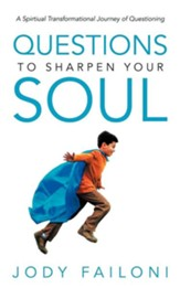 Questions to Sharpen Your Soul: A Spirtiual Transformational Journey of Questioning