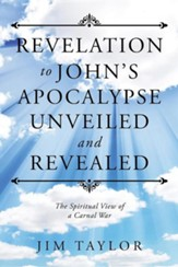 Revelation to John's Apocalypse Unveiled and Revealed: The Spiritual View of a Carnal War