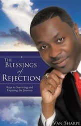The Blessings Of Rejection: Keys To Surviving And Enjoying The Journey
