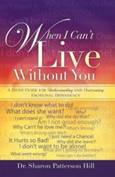 When I Can't Live Without You: A Study Guide For Understanding And Overcoming Emotional Dependency