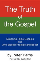 The Truth Of The Gospel: Exposing False Gospels And Anti-Biblical Practice And Belief