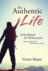 The Authentic Life: A Guidebook for Millennials: Preparing the Next Generation to Lead