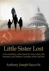 Little Sister Lost: A Powerful Story of the Search for Anna Lieber, Her Husband, and Children: Casualties of the Cold War