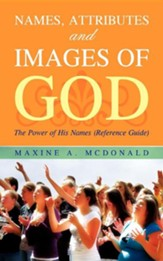 Names, Attributes, And Images Of God: The Power Of His Names (Reference Guide)