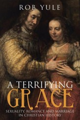 A Terrifying Grace: Sexuality, Romance and Marriage in Christian History