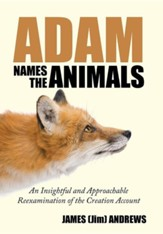 Adam Names the Animals: An Insightful and Approachable Reexamination of the Creation Account