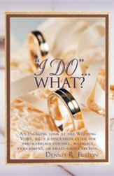 I Do...What?: An Engaging Look at the Wedding Vows, with a Discussion Guide for Pre-Marriage Counsel, Marriage Enrichment, or Small