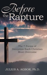 Before the Rapture: The 7 Forms of Deception Each Christian Must Overcome
