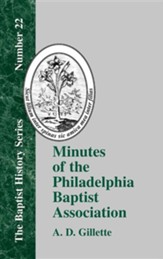 Minutes of the Philadelphia Baptist Association: From 1707 to 1807, Being the First One Hundred Years of Its Existence