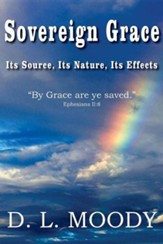 Sovereign Grace Its Source, Its Nature and Its Effects