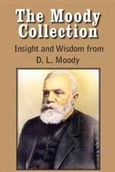 The Moody Collection, Insight and Wisdom from D. L. Moody - That Gospel Sermon on the Blessed Hope, Sovereign Grace, Sowing and Reaping, the Way to Go