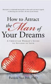 How to Attract the Man of Your Dreams: A Christian Woman's Guide to Success in Love