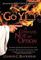 Go Ye...! a Command, Not an Option: Extreme Measures Igniting You Into the Soul Winner You've Longed to Be (Hardcover)