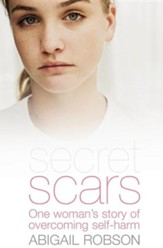 Secret Scars: One Woman's Story of Overcoming Self-harm