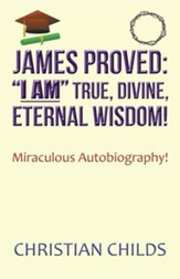 James Proved: I Am True, Divine, Eternal Wisdom!: Miraculous Autobiography!