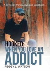 Hooked: When You Love an Addict: A Christian Perspective and Workbook