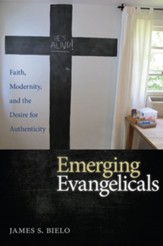 Emerging Evangelicals: Faith, Modernity, and the Desire for Authenticity