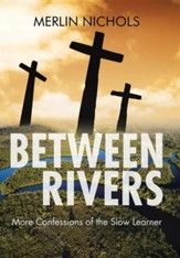 Between Rivers: More Confessions of the Slow Learner