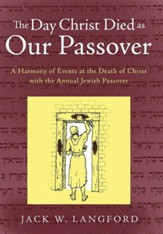 The Day Christ Died as Our Passover: A Harmony of Events at the Death of Christ with the Annual Jewish Passover
