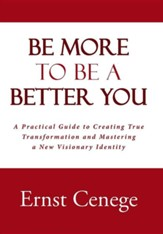Be More to Be a Better You: A Practical Guide to Creating True Transformation and Mastering a New Visionary Identity