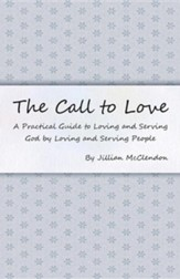 The Call to Love: A Practical Guide to Loving and Serving God by Loving and Serving People