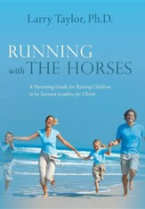 Running with the Horses: A Parenting Guide for Raising Children to Be Servant-Leaders for Christ