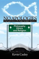 No Apologies: A Logical Approach to the Study of Apologetics, Giving Answers to Some of the Toughest Questions about Philosophy, Ethics, and Religion