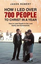 How I Led Over 700 People to Christ in a Year: How to Lead People to the Lord Easily and Successfully