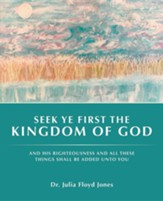 Seek Ye First the Kingdom of God: And His Righteousness and All These Things Shall Be Added Unto You