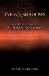 Types and Shadows: Prophetic Pictures to Wholeness in Christ