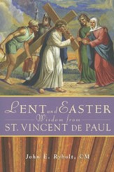 Lent and Easter Wisdom from Saint Vincent de Paul: Daily Scripture and Prayers Together with Saint Vincent de Paul's Own Words