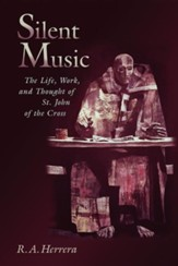 Silent Music: The Life, Work, and Thought of Saint John of the Cross