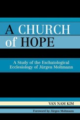 A Church of Hope: A Study of the Eschatological Ecclesiology of Jurgen Moltmann