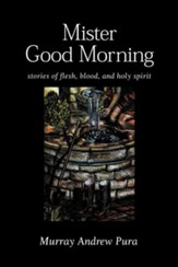 Mister Good Morning: Stories of Flesh, Blood and Holy Spirit