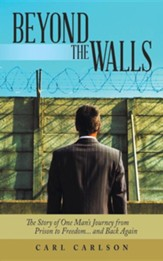 Beyond the Walls: The Story of One Man's Journey from Prison to Freedom... and Back Again
