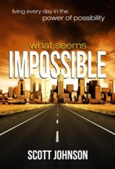 What Seems Impossible: Living Every Day In The Power of Possibility