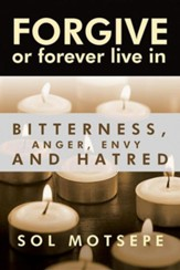 Forgive: Or Forever Live in Bitterness, Anger, Envy and Hatred
