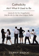 Catholicity Ain't What It Used to Be: Lessons for the New Evangelization from the Life of a High School Religion Teacher
