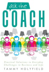 Ask the Coach: Practical Solutions to Everyday Challenges in Business and Life