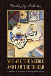 You Are the Needle and I Am the Thread: A Memoir of an American Foreign Service Wife