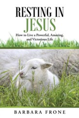 Resting in Jesus: How to Live a Powerful, Amazing, and Victorious Life