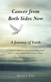 Cancer from Both Sides Now ... a Journey of Faith: A Unique Perspective on God's Healing Power ... from a Cancer Patient and a Cancer Nurse