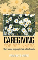 Caregiving for Beginners: What I Learned Caregiving for Frank and His Dementia