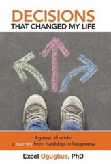 Decisions That Changed My Life: Against All Odds: A Journey from Hardship to Happiness