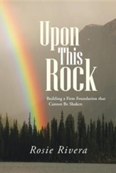 Upon This Rock: Building a Firm Foundation That Cannot Be Shaken