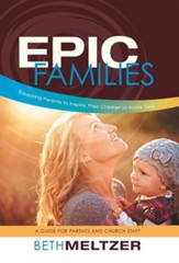 Epic Families, Equipping Parents to Inspire Their Children to Know God: A Guide for Parents and Church Staff
