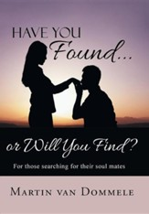 Have You Found... or Will You Find?: For Those Searching for Their Soul Mates
