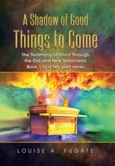 A Shadow of Good Things to Come: The Testimony of Christ Through the Old and New Testaments Book 1 of a Two-Part Series